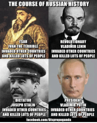 Took from Dispropaganda. Zachariasz: THE COURSE OF RUSSIAN HISTORY  TSAR  REVOLUTIONARY  RIBLE VLADIMIR LENIN  IVAN INVADED OTHER COUNTRIES  INVADED OTHER COUNTRIES  AND KILLED LOTS OF PEOPLE  AND KILLED LOTS OF PEOPLE  DICTATOR  PRESIDENT  JOSEPH STALIN  VLADIMIR PUTIN  INVADED OTHER COUNTRIES INVADED OTHER COUNTRIES  AND KILLED LOTS OF PEOPLE AND KILLED LOTS OF PEOPLE  facebook.com/Dispropoganda Took from Dispropaganda. Zachariasz