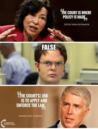 Memes, Justice, and Mad: THE COURT IS WHERE  POLICY IS MAD  JUSTICE SONIA SOTOMAYOR  FALSE  LTHE COURTSI JOB  IS TO APPLY AND  ENFORCE THE LAW  JUSTICE NEIL GORSUCH Justice Gorsuch Speaks Truth! #BigGovSucks