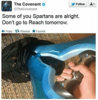 Halo, Tomorrow, and Alright: The Covenant  Follow L  @TheCovenant  Some of you Spartans are alright.  Don't go to Reach tomorrow.  t eet A Favorite  Reply ~XyDz
