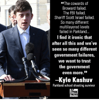Fbi, Ironic, and Memes: The cowards of  Broward failed  The FBI failed  Sheriff Scott Israel failed  So many different  multilayered levels  failed in Parkland...  I find it ironic that  after all this and we ve  seen so many different  government failures,  the government  -Kyle Kashuv  we want to trust  even more.'  Parkland school shooting survivor  FOX  NEWS  SipaUSA AP In an interview, Parkland survivor Kyle Kashuv asked why he was not asked to speak at the March for our Lives - and condemned the government entities he says failed to protect the students of his school.
