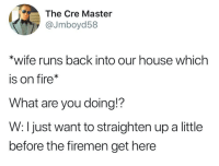 Fire, House, and Wife: The Cre Master  @Jmboyd58  *wife runs back into our house which  is on fire*  What are you doing!?  W: I just want to straighten up a little  before the firemen get here