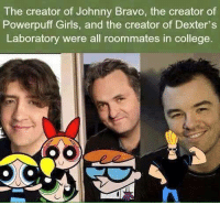Bravo: The creator of Johnny Bravo, the creator of  Powerpuff Girls, and the creator of Dexter's  Laboratory were all roommates in college.