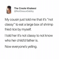 """Memes, 🤖, and Her: The Creole Khaleesi  @NotGeauxGabby  My cousin just told me that it's """"not  classy"""" to eat a large box of shrimp  fried rice by myself  I told her it's not classy to not know  who her child'd father is.  Now everyone's yelling. Pure savagery 😂😂 pettylife"""