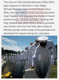 Memes, Soldiers, and Michael: The crew of USS Michael Monsoor (DDG 1001)  pays respects to Monsoor in San Diego.  Michael Monsoor was a United States Navy  SEAL who was killed in action during Operation  Iraqi Freedom and awarded the Medal of Honor  posthumously. Monsor had been working with  Iraqi soldiers and other SEALs when a grenade  was thrown onto the roof they were ontop of.  Michael quickly dived ontop of the grenade and  absorbed the impact saving his comrades.  U 412 E Men of honor, honoring the fallen. You can not be more noble than that. RIP Hero. 🇺🇸 https://t.co/YtfCQlOQwB