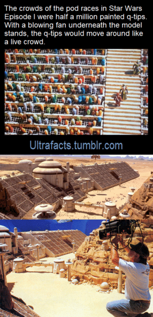 nuttyrabbit: robhand:  scottandhiskind:  questions-within-questions:  mousathe14:  rootbeergoddess:  ultrafacts:  Source: [x] Follow Ultrafacts for more facts!   That's…kinda cool actually    Not just kinda, pretty dang cool  Honestly in terms of sets? Very little of the Prequels were CGI. Lucas actively attempted to cultivate the idea that he used CGI for everything because he wanted to be perceived as cutting edge. Mustufar? That's an actual miniature set. The poured jello over the top of neon lights to make the lava. Naboo? Also used miniatures; they used salt instead of water to make the water falls look right at that scale.    Okay, are we all just gonna ignore that set designers had to painstakingly cut, paint, and arrange 500,000 q-tips?!?   The models for the clone facilities on Kamino are some of my faves from the PT, seen here being worked on by Adam Savage!   Holy shit, that's really cool  : The crowds of the pod races in Star Wars  Episode I were half a million painted q-tips.  With a blowing fan underneath the model  stands, the q-tips would move around like  a live crowd.  Ultrafacts.tumblr.com nuttyrabbit: robhand:  scottandhiskind:  questions-within-questions:  mousathe14:  rootbeergoddess:  ultrafacts:  Source: [x] Follow Ultrafacts for more facts!   That's…kinda cool actually    Not just kinda, pretty dang cool  Honestly in terms of sets? Very little of the Prequels were CGI. Lucas actively attempted to cultivate the idea that he used CGI for everything because he wanted to be perceived as cutting edge. Mustufar? That's an actual miniature set. The poured jello over the top of neon lights to make the lava. Naboo? Also used miniatures; they used salt instead of water to make the water falls look right at that scale.    Okay, are we all just gonna ignore that set designers had to painstakingly cut, paint, and arrange 500,000 q-tips?!?   The models for the clone facilities on Kamino are some of my faves from the PT, seen here being worked on by Adam Savage!   Holy shit, that's really cool