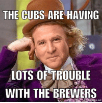 Rough couple of games here. Cubs CondescendingSteveStone: THE CUBS ARE HAVING  LOTS OF TROUBLE  WITH THE BREWERS  mematic net Rough couple of games here. Cubs CondescendingSteveStone