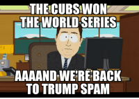 I'm neither a cubs fan nor a baseball fan, but at least it was a change of pace for a day: THE CUBS!WION  THE WORLD SERIES  AAAANDWERE BACK  TO TRUMP SPAM I'm neither a cubs fan nor a baseball fan, but at least it was a change of pace for a day