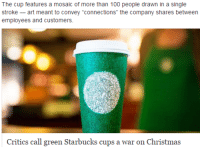 "Anaconda, Christmas, and Fake: The cup features a mosaic of more than 100 people drawn in a single  stroke -art meant to convey ""connections"" the company shares between  employees and customers.  Critics call green Starbucks cups a war on Christma:s <p><a class=""tumblr_blog"" href=""http://silencingthedrums.tumblr.com/post/152604832247"">silencingthedrums</a>:</p> <blockquote> <p><a class=""tumblr_blog"" href=""http://pandavalkyrie.tumblr.com/post/152604541716"">pandavalkyrie</a>:</p> <blockquote> <p>So we're doin this again huh. We're just, we're gonna start the fake outrage train day fuckin 1. Merry War on Christmas</p> </blockquote> <p>Ah yes, my favorite holiday, War On Christmas</p> </blockquote>  <p>I can&rsquo;t help but feel that somebody is manufacturing this &ldquo;war&rdquo; to drive up chatter on Starbucks.</p>"