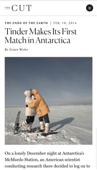Tinder, American, and Earth: THE CUT  THE ENDS OF THE EARTH I FEB. 18, 2014  Tinder Makes Its First  Match in Antarctica  By Grace Wyler  On a lonely December night at Antarctica's  McMurdo Station, an American scientist  conducting research there decided to log on to I cant even get a reply on a populated continent