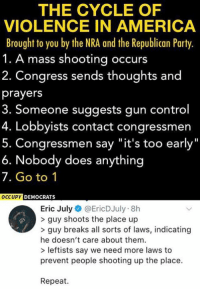 "America, Memes, and Party: THE CYCLE OF  VIOLENCE IN AMERICA  Brought to you by the NRA and the Republican Party.  1. A mass shooting occurs  2. Congress sends thoughts and  prayers  3. Someone suggests gun control  4. Lobbyists contact congressmen  Congressmen say ""it's too early  6. Nobody does anything  7. Go to 1  DEMOCRATS  Eric July@EricDJuly 8h  > guy shoots the place up  >guy breaks all sorts of laws, indicating  he doesn't care about them  > leftists say we need more laws to  prevent people shooting up the place.  Repeat. (EJ)"