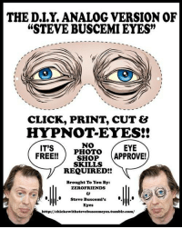 "steve buscemi eyes: THE D.I.Y. ANALOG VERSION OF  ""STEVE BUSCEMI EYES""  (0  CLICK, PRINT, CUT &  HYPNOT-EYES!!  ITS  NO  PHOTO  EYE  FREE!!SHOP APPROVE!  REQUIRED!!  SKILLS  Brought To You By:  ZEROFRIENDS  Steve Buscemi's  Eyes  http//chickswithstevebuscemeyes.tumblr.com"