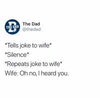 "Dad, Funny, and Today: The Dac  @thedad  THE DAD  Tells joke to wife*  Silence*  ""Repeats joke to wife*  Wife: Oh no, I heard you. If you only do one thing today, follow @thedad"