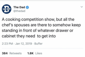Get outta my f*#king way!!: The Dad  THE DAD  @thedad  A cooking competition show, but all the  chef's spouses are there to somehow keep  standing in front of whatever drawer or  cabinet they need to get into  2:23 PM Jan 12, 2019 Buffer  384 Retweets  1.8K Likes Get outta my f*#king way!!