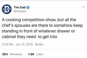 Will you please just get out of my way!: The Dad  THE DAD  @thedad  A cooking competition show, but all the  chef's spouses are there to somehow keep  standing in front of whatever drawer or  cabinet they need to get into  2:23 PM Jan 12, 2019 Buffer  384 Retweets  1.8K Likes Will you please just get out of my way!