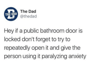 Dad, Anxiety, and MeIRL: The Dad  THE DAD  @thedad  Hey if a public bathroom door is  locked don't forget to try to  repeatedly open it and give the  person using it paralyzing anxiety meirl