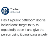 Dad, Anxiety, and Open: The Dad  @theda  THE DA  Hey if a public bathroom door is  locked don't forget to try to  repeatedly open it and give the  person using it paralyzing anxiety