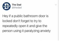 Me irl: The Dad  @thedac  THE DAL  Hey if a public bathroom door is  locked don't forget to try to  repeatedly open it and give the  person using it paralyzing anxiety Me irl