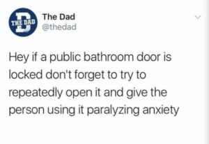 Dad, Dank, and Memes: The Dad  @thedac  THE DAL  Hey if a public bathroom door is  locked don't forget to try to  repeatedly open it and give the  person using it paralyzing anxiety Me irl by ArsalanTheMan MORE MEMES