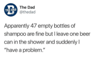 "Apparently, Beer, and Dad: The Dad  @thedad  THE DAD  Apparently 47 empty bottles of  shampoo are fine but I leave one beer  can in the shower and suddenly l  ""have a problem."" Snapchat: DankMemesGang"