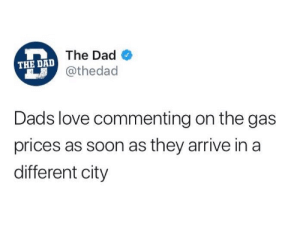 Dad, Love, and Soon...: The Dad  @thedad  THE DAD  Dads love commenting on the gas  prices as soon as they arrive in a  different city Dad 101.