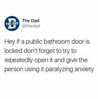 Dad, Funny, and Preach: The Dad  @thedad  THE DAD  Hey if a public bathroom door is  locked don't forget to try to  repeatedly open it and give the  person using it paralyzing anxiety Preach 🙏🏻. Check out @TheDad for relatable content.