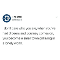 Dad, Journey, and Memes: The Dad  @thedad  THE DAD  I don't care who you are, when you've  had 3 beers and Journey comes on,  you become a small town girl living in  a lonely world @thedad is the best thing to hit IG
