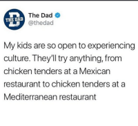 Af, Dad, and Memes: The Dad  @thedad  THE DAD  My kids are so open to experiencing  culture. They'll try anything, from  chicken tenders at a Mexican  restaurant to chicken tenders at a  Mediterranean restaurant Accurate AF Cr @thedad