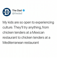 Dad, Chicken, and Kids: The Dad  @thedad  THE DAD  My kids are so open to experiencing  culture. They'll try anything, frorm  chicken tenders at a Mexican  restaurant to chicken tenders at a  Mediterranean restaurant Always with the chicken tenders…