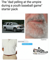 """Dad you're embarrassing me. (Follow @douggiehouse): The """"dad yelling at the umpire  during a youth baseball game""""  starter pack  douggiehouse  Dad I'm hungry!  Hi hungry. I'm dad. Dad you're embarrassing me. (Follow @douggiehouse)"""