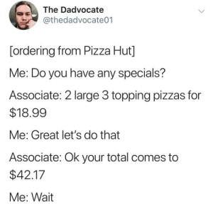 meirl: The Dadvocate  @thedadvocate01  [ordering from Pizza Hut]  Me: Do you have any specials?  Associate: 2 large 3 topping pizzas for  $18.99  Me: Great let's do that  Associate: Ok your total comes to  $42.17  Me: Wait meirl