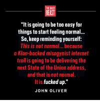 "Internet, Memes, and State of the Union Address: THE DAILY  BEAST  ""It is going to be too easy for  things to start feeling normal...  So, keep reminding yourself  This is not normal... because  a Klan-backed misogynist internet  troll is going to be delivering the  next State of the Union address,  and that is not normal.  It is  fucked up  JOHN OLIVER From The Daily Beast"