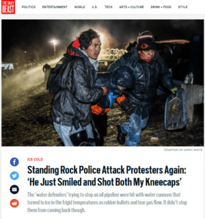 "Bodies , Concussion, and Fire: THE DAILY  BEAST  POLITICS  ENTERTAINMENT  WORLD  U.S.  ТЕCH  ARTS CULTURE  DRINK FOOD  STYLE  COURTESY OF AVERY WHITE  ICE COLD  f  Standing Rock Police Attack Protesters Again:  'He Just Smiled and Shot Both My Kneecaps  The 'water defenders' trying to stop an oil pipeline were hit with water cannons that  turned to ice in the frigid temperatures as rubber bullets and tear gas flew. It didn't stop  them from coming back though. trash-friend: lagonegirl:  source  'He Just Smiled and Shot Both My Kneecaps'     Young native man from the Ojibwe nation, reports being openly targeted by a police officer using ""non-lethal"" weapons to cause serious harm.     ""He shot me with a rubber bullet right in the belly button, and when I showed him that he had hurt me, he just smiled and shot both my kneecaps,"" he said. ""I was tear gassed over 15 times, which made it hard to breathe and left my face burning for hours. I got hosed down with a water cannon in freezing temperatures leaving me hypothermic, and I was slammed into a barbed wire barricade out of panic caused by the police after a flash grenade was thrown and caught fire to a field,"" said Cheyenne, a young native woman from Michigan, whose face was streaked with tear gas, and whose eyes were red and swollen.   read here Yep. Thanksgiving. Native American Heritage Month. Celebrated in 2016 by encroaching on Native land and assaulting Native bodies. It's the traditional American way.    Oh yeah its the time of year to be thankful, therefore give thanks for rubber bullets, tear gas, water / sound cannons, concussion grenades and the freedoms for a bunch of evil bastards to attack groups of unarmed people without the ""legal"" ability to defend themselves.    #NoDAPL #NativeAmerican #Thanksgiving #FuckThePolice #StayWoke    You can donate money or supplies to help support protesters at this link: http://sacredstonecamp.org/donate/"