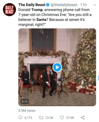 """Christmas, Donald Trump, and Phone: The Daily Beast@thedailybeast 11h v  Donald Trump, answering phone call from  7-year-old on Christmas Eve: """"Are you still a  believer in Santa? Because at seven it's  marginal, right?""""  DAILY  BEAST  0:15  5.9M views  6,173  13.3K  27.9K0"""