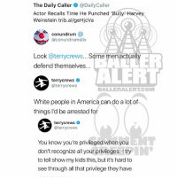 America, Memes, and White People: The Daily Caller@DailyCaller  Actor Recalls Time He Punched 'Bully Harvey  Weinstein trib.al/geHjcVa  conundrum  @conundrumstix  Look @terrycrews... Some men actually  ER  ALERT  defend themselves...  terrycrews  @terrycrews  BALLERALERTCOM  White people in America can do a lot of  things l'd be arrested for  terrycrewsネ  @terrycrews  NT  You know you're privileged when you  don't recognize all your privileges. Itry  to tell show my kids this, but it's hard to  see through all that privilege they have Ballerific Comment Creepin 🌾👀🌾 terrycrews commentcreepin (Swipe)
