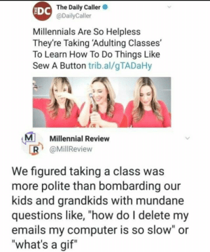 "Bring back the home ec: The Daily Caller  @DailyCaller  EDC  Millennials Are So Helpless  They're Taking 'Adulting Classes'  To Learn How To Do Things Like  Sew A Button trib.al/gTADaHy  M  R @MillReview  Millennial Review  We figured taking a class was  more polite than bombarding our  kids and grandkids with mundane  questions like, ""how do I delete my  emails my computer is so slow"" or  ""what's a gif"" Bring back the home ec"