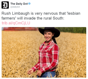 thetrippytrip:  reblog if you want lesbian farmers to invade the rural south   : The Daily Dot  D  @dailydot  Rush Limbaugh is very nervous that 'lesbian  farmers' will invade the rural South:  trib.al/qCmCjLU thetrippytrip:  reblog if you want lesbian farmers to invade the rural south