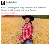 "Tumblr, Blog, and Http: The Daily Dot  @dailydot  Rush Limbaugh is very nervous that lesbian  farmers' will invade the rural South:  trib.al/qCmCjLU <p><a href=""http://feminismisahatemovement.tumblr.com/post/155268477768/feminismisahatemovement-thetrippytrip-reblog"" class=""tumblr_blog"">feminismisahatemovement</a>:</p>  <blockquote><p><a href=""http://alaija.tumblr.com/post/155267730368/thetrippytrip-reblog-if-you-want-lesbian-farmers"" class=""tumblr_blog"">alaija</a>:</p><blockquote> <p><a href=""http://feminismisahatemovement.tumblr.com/post/155254841788/thetrippytrip-reblog-if-you-want-lesbian"" class=""tumblr_blog"">feminismisahatemovement</a>:</p> <blockquote> <p><a class=""tumblr_blog"" href=""http://thetrippytrip.tumblr.com/post/149501270821"">thetrippytrip</a>:</p> <blockquote> <p>reblog if you want lesbian farmers to invade the rural south  <br/></p> </blockquote> <p>reblog if you reluctantly accept no lesbian farmer looks like this<br/></p> </blockquote> <p>Lies!!!</p> <p>Don't ruin my fantasy!!!</p> </blockquote> <figure class=""tmblr-full"" data-orig-height=""360"" data-orig-width=""640""><img src=""https://78.media.tumblr.com/99da63ef023995f351664ed8c0e5a94e/tumblr_inline_oj4k58AfWq1r3uhnd_540.jpg"" data-orig-height=""360"" data-orig-width=""640""/></figure></blockquote>"