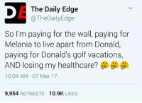 Via Anti-Republican Crusaders and The Daily Edge: The Daily Edge  TheDailyEdge  So I'm paying for the wall, paying for  Melania to live apart from Donald,  paying for Donald's golf vacations,  AND losing my healthcare?  10:04 AM 07 Mar 17  9,954  RETWEETS 10.9K  LIKES Via Anti-Republican Crusaders and The Daily Edge