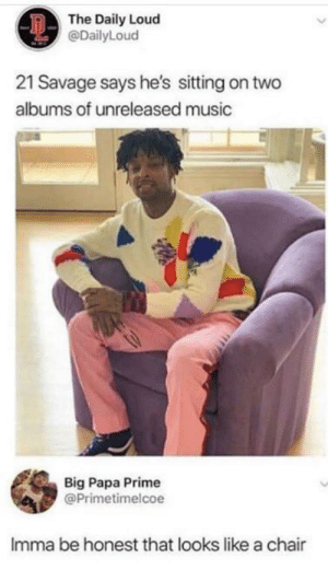 It really does via /r/memes https://ift.tt/2T7wU2T: The Daily Loud  @DailyLoud  21 Savage says he's sitting on two  albums of unreleased music  Big Papa Prime  @Primetimelcoe  Imma be honest that looks like a chair It really does via /r/memes https://ift.tt/2T7wU2T