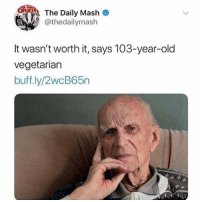 Thanks for the heads up 😂: The Daily Mash  @thedailymash  It wasn't worth it, says 103-year-old  vegetarian  buff.ly/2wcB65n Thanks for the heads up 😂