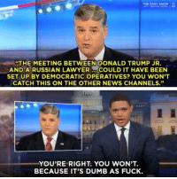"Even people in basements with tinfoil hats find this conspiracy theory embarrassing. @thedailyshow: THE DAILY SHOw  THE  MEETING BETWEENIDONALD TRUMP JR.  AND A RUSSIAN LAWYERCOULD IT HAVE BEEN  SET UP BY DEMOCRATIC OPERATIVES? YOU WON'T  CATCH THIS ON THE OTHER NEWS CHANNELS.""  YOU'RE RIGHT. YOU WON'T.  BECAUSE IT'S DUMB AS FUCK Even people in basements with tinfoil hats find this conspiracy theory embarrassing. @thedailyshow"