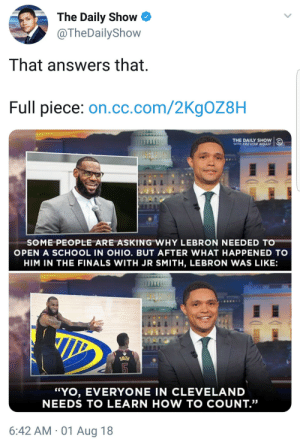 "The King: Dumb? Come.: The Daily Show  @TheDailyShow  That answers that  Full piece: on.cc.com/2KgOZ8H  THE DAILY SHOW  WITH TREVOR NOAH  SOME PEOPLE ARE ASKING WHY LEBRON NEEDED TO  OPEN A SCHOOL IN OHIO. BUT AFTER WHAT HAPPENED TO  HIM IN THE FINALS WITH JR SMITH, LEBRON WAS LIKE:  ""YO, EVERYONE IN CLEVELAND  NEEDS TO LEARN HOW TO COUNT.""  6:42 AM 01 Aug 18 The King: Dumb? Come."