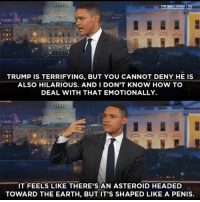 lol swipeleft trumptrainwreck: THE DAILY SHOW  TRUMP IS TERRIFYING, BUT YOU CANNOT DENY HE IS  ALSO HILARIOUS. AND I DON'T KNOW HOW TO  DEAL WITH THAT EMOTIONALLY.  IT FEELS LIKE THERE'S AN ASTEROID HEADED  TOWARD THE EARTH, BUT IT'S SHAPED LIKE A PENIS. lol swipeleft trumptrainwreck