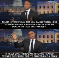 *trump hasn't been on the news in over 3 hours* Trump: who do I be racist towards today: THE DAILY SHOW  TRUMP IS TERRIFYING, BUT YOU CANNOT DENY HE IS  ALSO HILARIOUS. AND I DON'T KNOW HOW TO  DEAL WITH THAT EMOTIONALLY.  IT FEELS LIKE THERE'S AN ASTEROID HEADED  TOWARD THE EARTH, BUT IT'S SHAPED LIKE A PENIS. *trump hasn't been on the news in over 3 hours* Trump: who do I be racist towards today