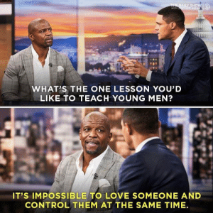 One lesson (#Fiaz) via /r/wholesomememes https://ift.tt/2KUX70T: THE DAILY SHOW  wiTH ONGAR  WHAT'S THE ONE LESSON YOU'D  LIKE TO TEACH YOUNG MEN?  IT'S IMPOSSIBLE TO LOVE SOMEONE AND  CONTROL THEM AT THE SAME TIME One lesson (#Fiaz) via /r/wholesomememes https://ift.tt/2KUX70T