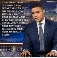 Memes, Noah, and American: THE DAILY SHOW  WITH TREVOR NOAH  IT'S INTERESTING HOW  THE PEOPLE WHO  DEFINE THEMSELVES BY  ONE FUNDAMENTAL  AMERICAN RIGHT-THE  RIGHT TO BEAR ARMS  SHOW THAT ONCE RACE  IS INVOLVED, THE ONLY  RIGHT THAT THEY  BELIEVE IN IS THEIR  RIGHT TO REMAIN  SILENT.