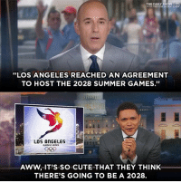 "Let's take things one year at a time. @thedailyshow: THE DAILY SHOW  WITH TREVOR NOAH  ""LOS ANGELES REACHED AN AGREEMENT  TO HOST THE 2028 SUMMER GAMES.""  畢  LOS ANGELES  OLYmPIC CAmES  AWW, IT'S SO CUTE THAT THEY THINK  THERE'S GOING TO BE A 2028. Let's take things one year at a time. @thedailyshow"