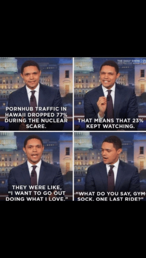 "You can't just stop. Gotta finish! by BIGFATHIPPO5 FOLLOW 4 MORE MEMES.: THE DAILY SHOW  WITH TREVOR NOAH  PORNHUB TRAFFIC IN  HAWAII DROPPED 77%  DURING THE NUCLEAR  THAT MEANS THAT 23%  KEPT WATCHING  SCARE.  THEY WERE LIKE,  ""I WANT TO GO OUT  DOING WHAT I LOVE.""  WHAT DO YOU SAY, GYM  SOCK. ONE LAST RIDE?"" You can't just stop. Gotta finish! by BIGFATHIPPO5 FOLLOW 4 MORE MEMES."