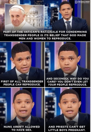 Dank, God, and Memes: THE DAILY SHOW  WITH TREVOR NOAN  PART OF THE VATICAN'S RATIONALE FOR CONDEMNING  TRANSGENDER PEOPLE IS ITS BELIEF THAT GOD MADE  MEN AND WOMEN TO REPRODUCE  AND SECONDLY, WHY DO YOU  CARE? YOU DON'T EVEN LET  FIRST OF ALL, TRANSGENDER  PEOPLE CAN REPRODUCE.  YOUR PEOPLE REPRODUCE  NUNS AREN'T ALLOWED  AND PRIESTS CAN'T GET  TO HAVE SEX.  LITTLE BOYS PREGNANT. Boom by mansonfamily MORE MEMES