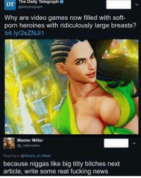 Fucking, Memes, and News: The Daily Telegraph  @dailytelegraph  DT  Why are video games now filled with soft-  porn heroines with ridiculously large breasts?  bit.ly/2sZNJi1  Master Miller  ai millerworks  Replying to @Sargon of Akkad  because niggas like big titty bitches next  article, write some real fucking news Real niggas use @akadmiks for they news source